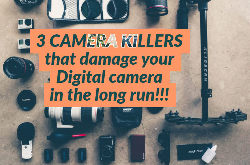 3 CAMERA KILLERS that damage your Digital camera in the long run