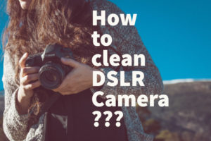 how to clean dslr camera